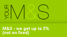 M&S - we get up to 3% (not on food)