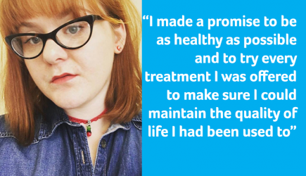 I made a promise to be as healthy as possible and to try every treatment I was offered to make sure I could maintain the quality of life I had been used to