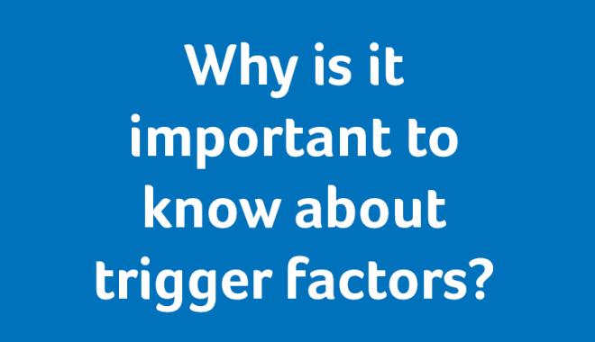 Why is it important to know about trigger factors?